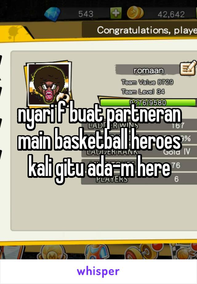 nyari f buat partneran main basketball heroes kali gitu ada-m here
