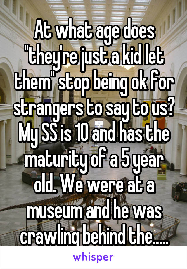 "At what age does ""they're just a kid let them"" stop being ok for strangers to say to us? My SS is 10 and has the maturity of a 5 year old. We were at a museum and he was crawling behind the....."