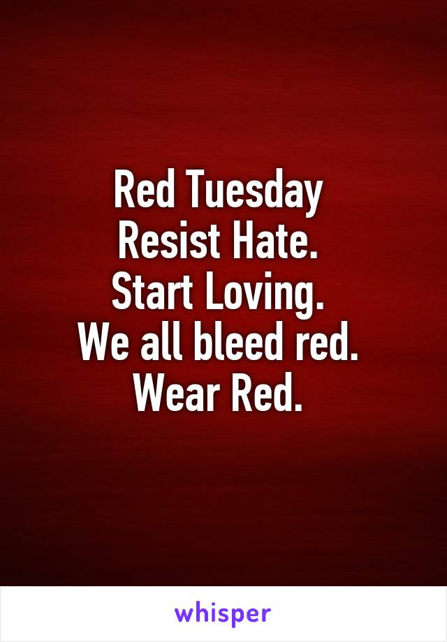 Red Tuesday  Resist Hate.  Start Loving.  We all bleed red.  Wear Red.