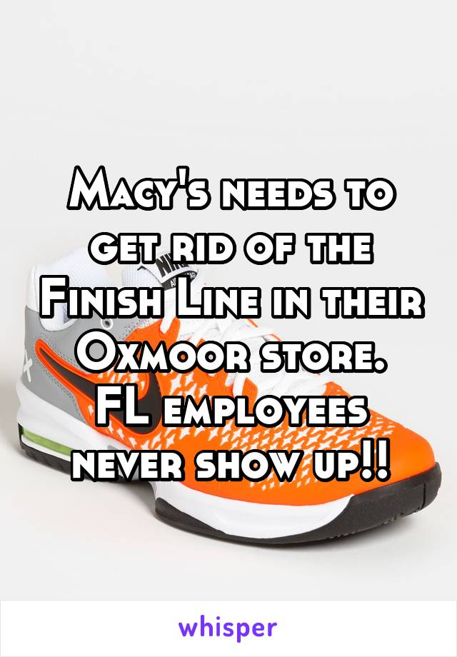 Macy's needs to get rid of the Finish Line in their Oxmoor store. FL employees never show up!!
