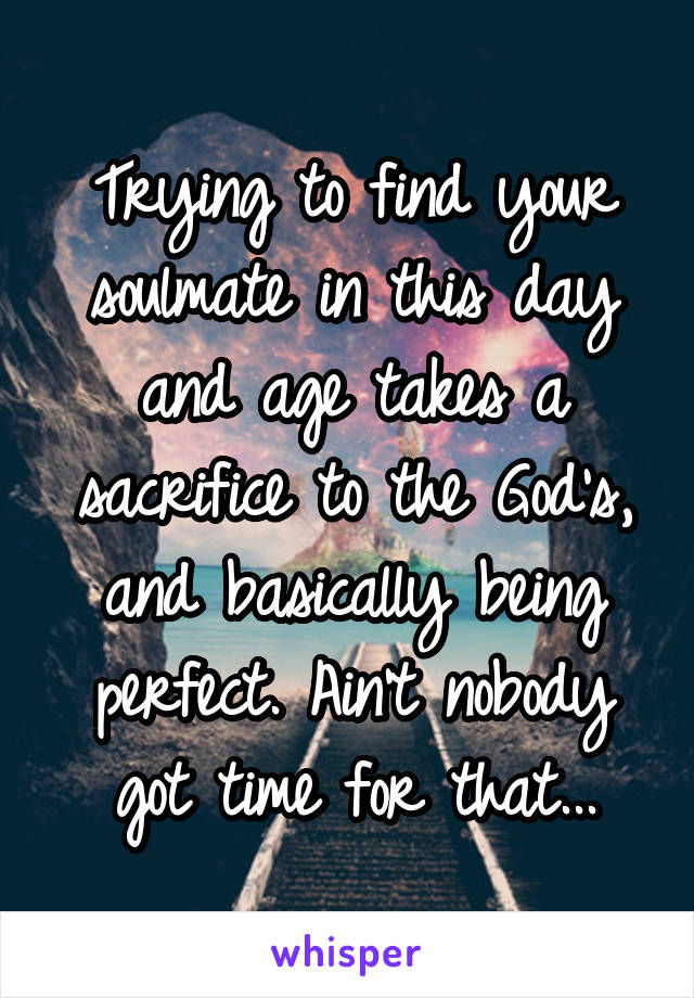 Trying to find your soulmate in this day and age takes a sacrifice to the God's, and basically being perfect. Ain't nobody got time for that...