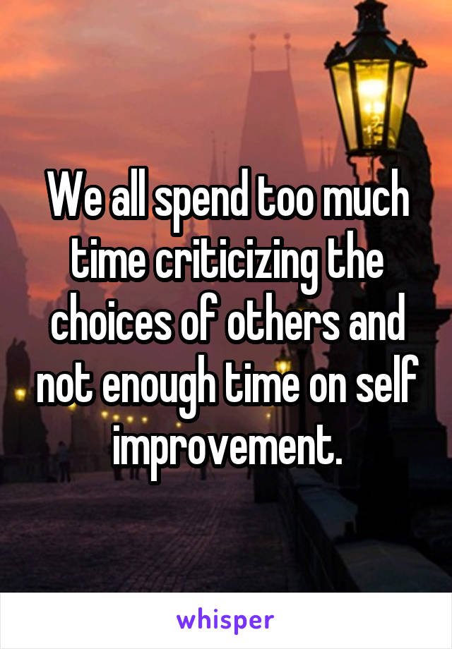 We all spend too much time criticizing the choices of others and not enough time on self improvement.