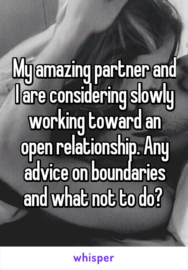 My amazing partner and I are considering slowly working toward an open relationship. Any advice on boundaries and what not to do?