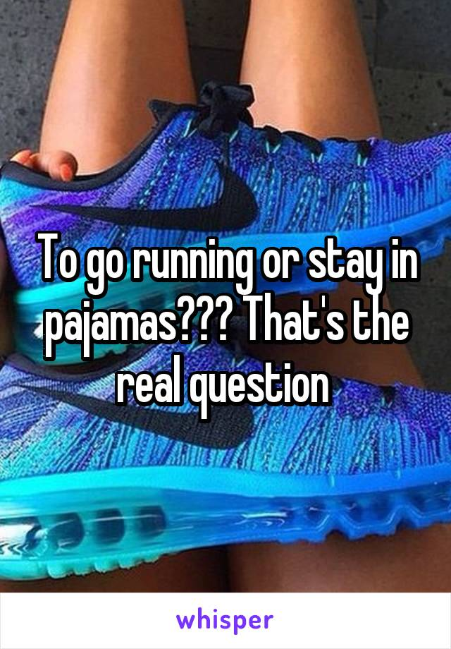 To go running or stay in pajamas??? That's the real question
