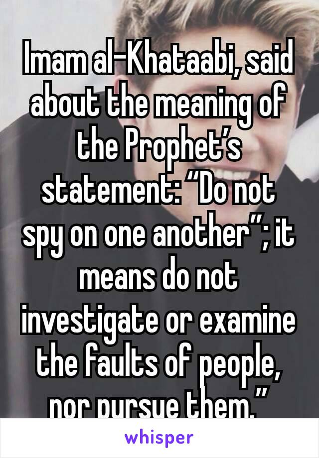 "Imam al-Khataabi, said about the meaning of the Prophet's statement: ""Do not spy on one another""; it means do not investigate or examine the faults of people, nor pursue them."""