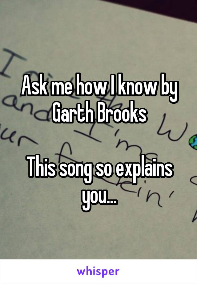 Ask me how I know by Garth Brooks  This song so explains you...