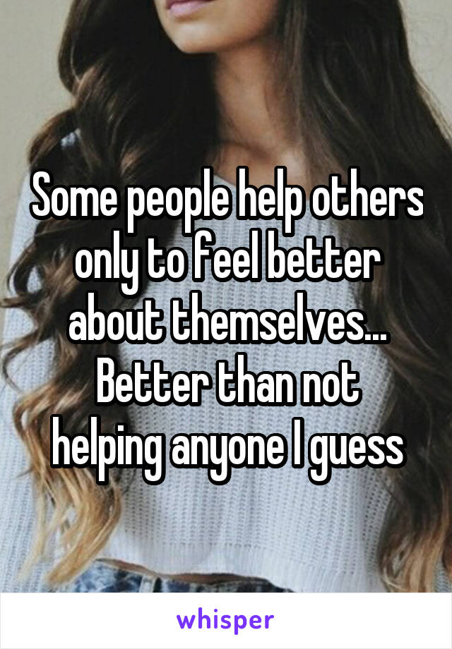 Some people help others only to feel better about themselves... Better than not helping anyone I guess