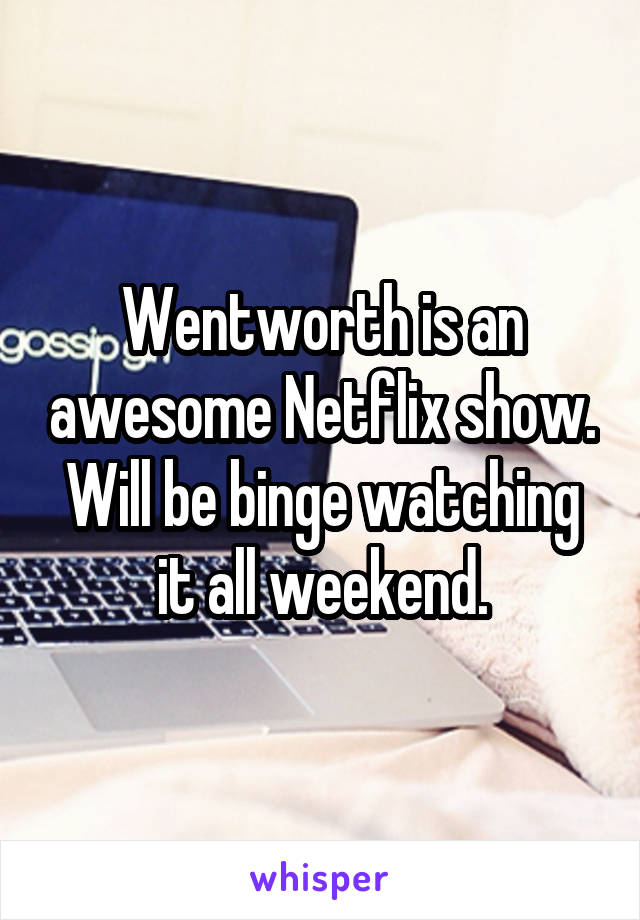 Wentworth is an awesome Netflix show. Will be binge watching it all weekend.