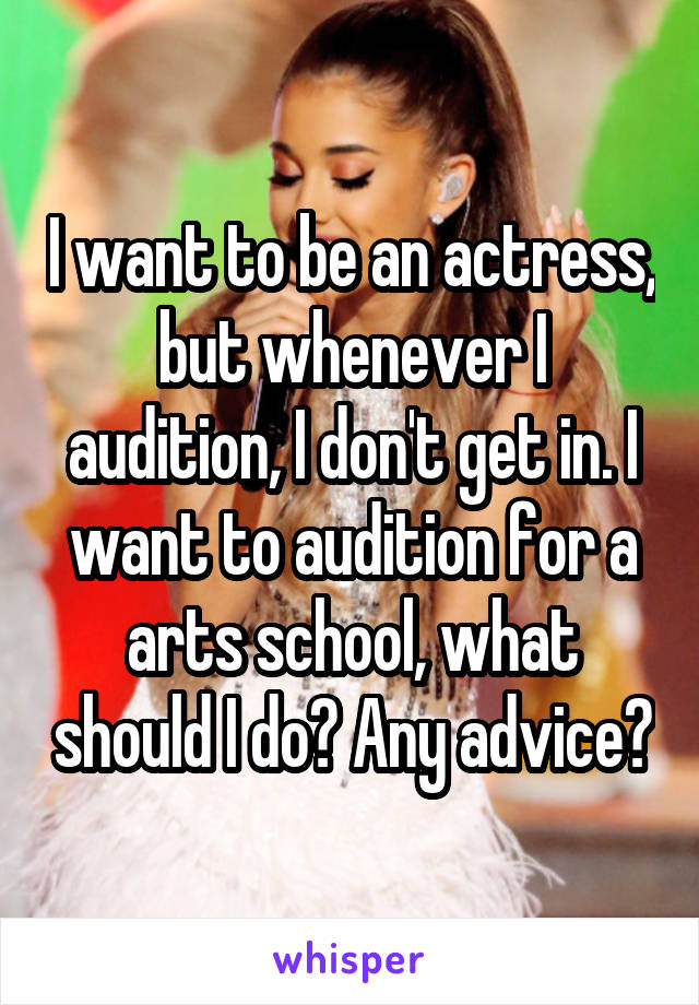 I want to be an actress, but whenever I audition, I don't get in. I want to audition for a arts school, what should I do? Any advice?