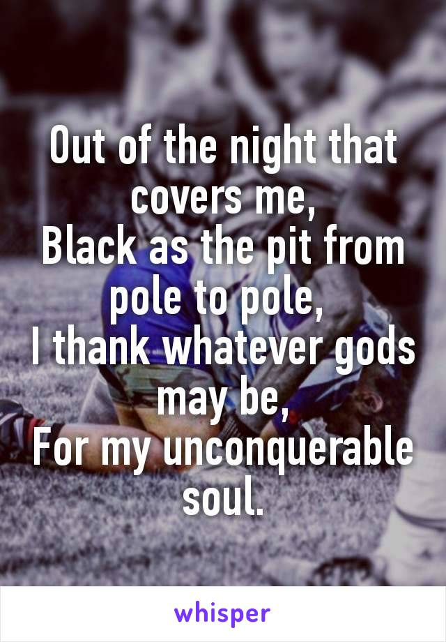 Out of the night that covers me, Black as the pit from pole to pole,  I thank whatever gods may be, For my unconquerable soul.