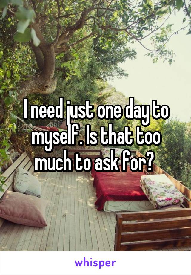 I need just one day to myself. Is that too much to ask for?