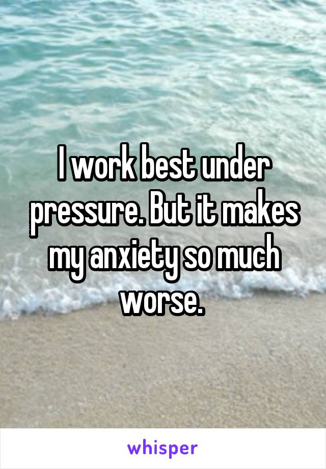 I work best under pressure. But it makes my anxiety so much worse.