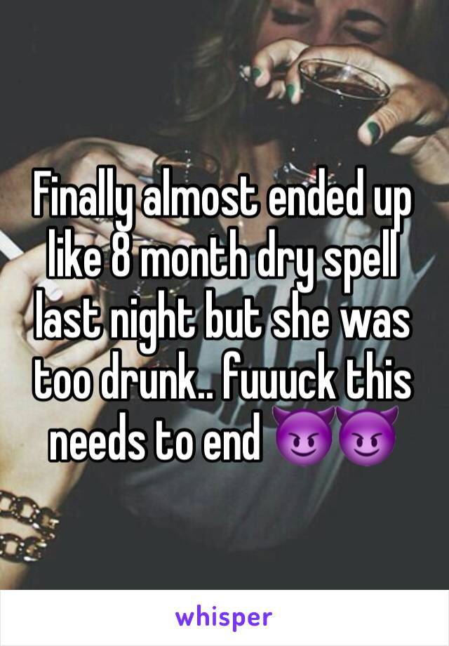 Finally almost ended up like 8 month dry spell last night but she was too drunk.. fuuuck this needs to end 😈😈