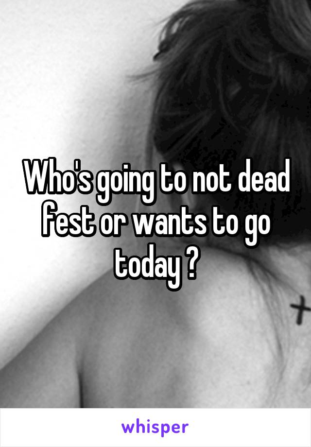 Who's going to not dead fest or wants to go today ?
