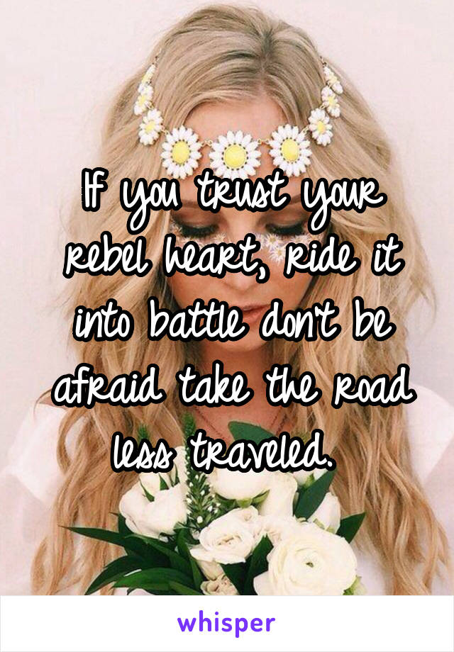 If you trust your rebel heart, ride it into battle don't be afraid take the road less traveled.