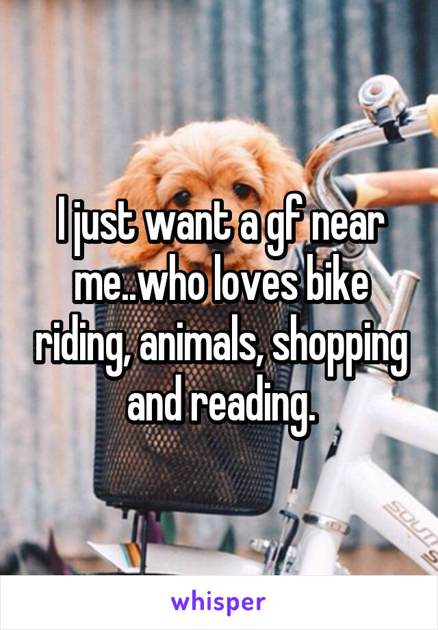 I just want a gf near me..who loves bike riding, animals, shopping and reading.