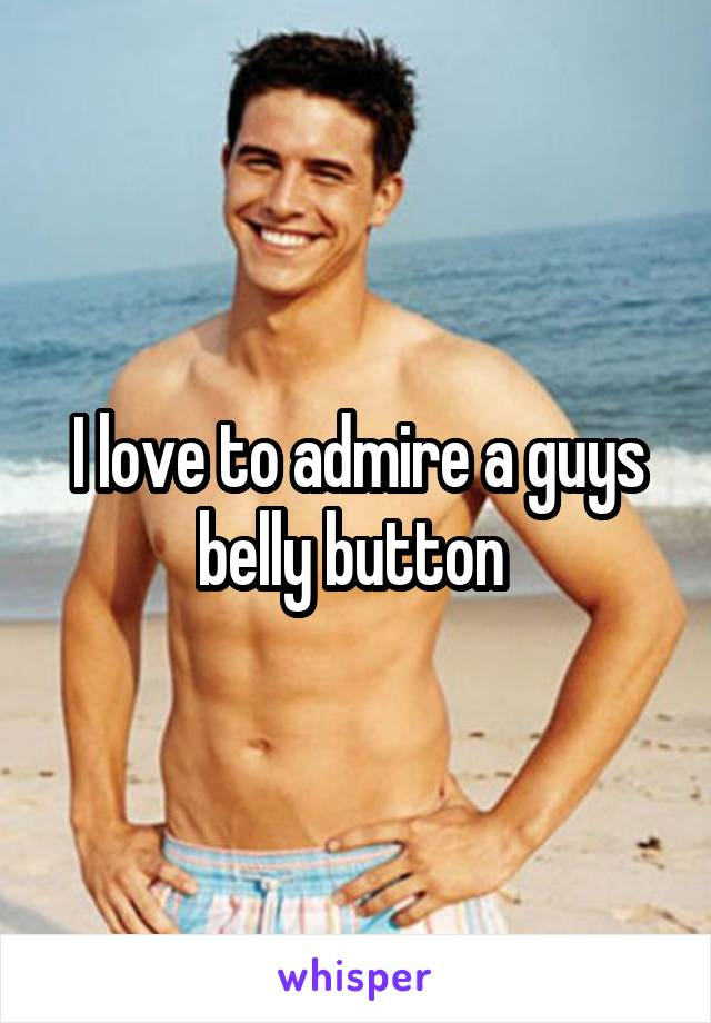 I love to admire a guys belly button