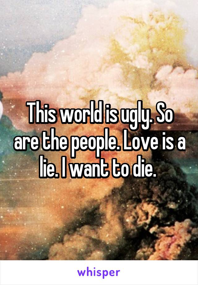 This world is ugly. So are the people. Love is a lie. I want to die.