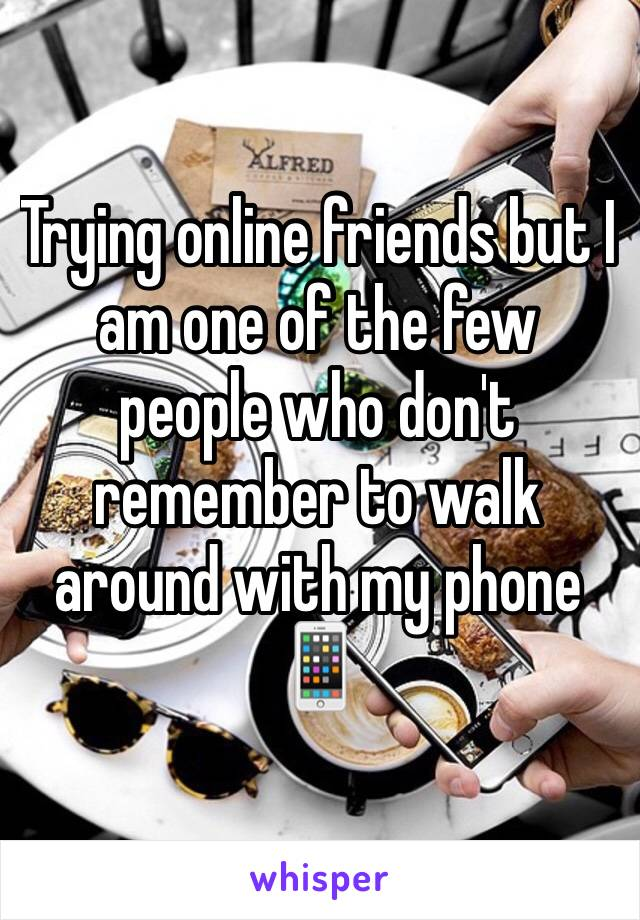 Trying online friends but I am one of the few people who don't remember to walk around with my phone 📱