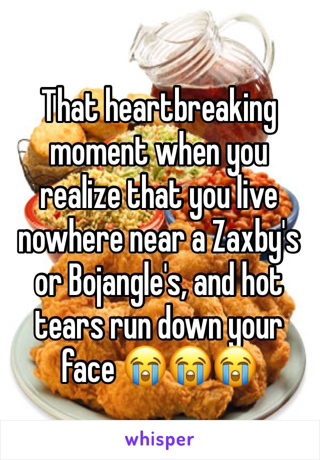 That heartbreaking moment when you realize that you live nowhere near a Zaxby's or Bojangle's, and hot tears run down your face 😭😭😭