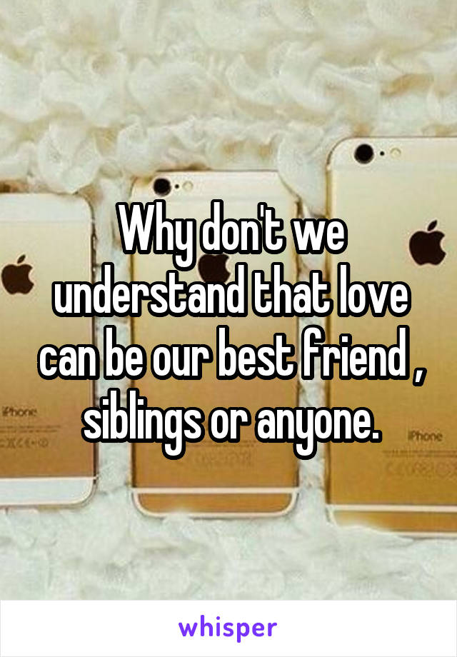 Why don't we understand that love can be our best friend , siblings or anyone.