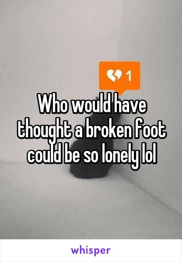 Who would have thought a broken foot could be so lonely lol