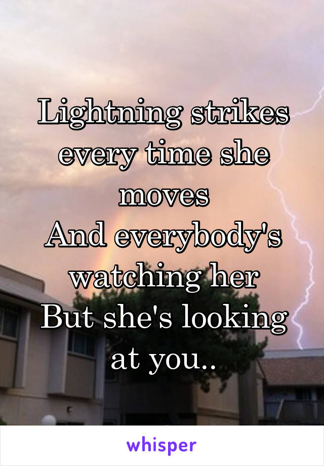 Lightning strikes every time she moves And everybody's watching her But she's looking at you..