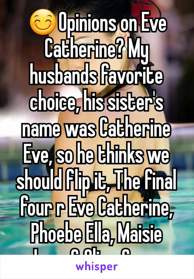 😊Opinions on Eve Catherine? My husbands favorite choice, his sister's name was Catherine Eve, so he thinks we should flip it, The final four r Eve Catherine, Phoebe Ella, Maisie Jane, & Olive Grace