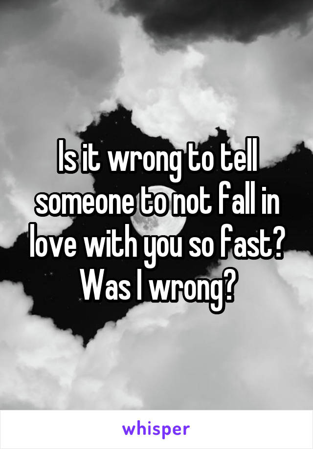 Is it wrong to tell someone to not fall in love with you so fast? Was I wrong?