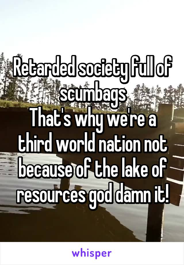 Retarded society full of scumbags That's why we're a third world nation not because of the lake of resources god damn it!