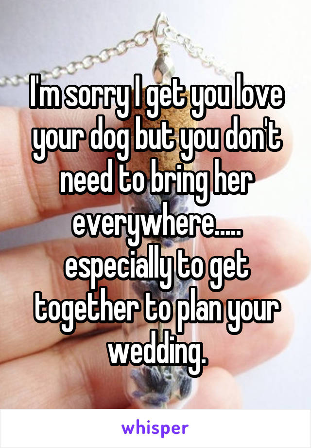 I'm sorry I get you love your dog but you don't need to bring her everywhere..... especially to get together to plan your wedding.