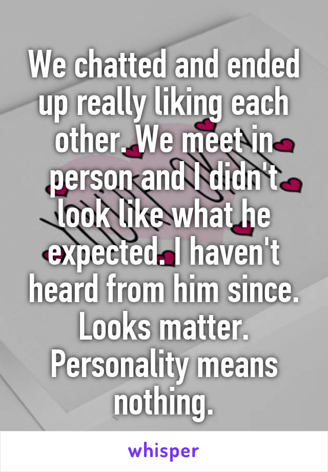 We chatted and ended up really liking each other. We meet in person and I didn't look like what he expected. I haven't heard from him since. Looks matter. Personality means nothing.