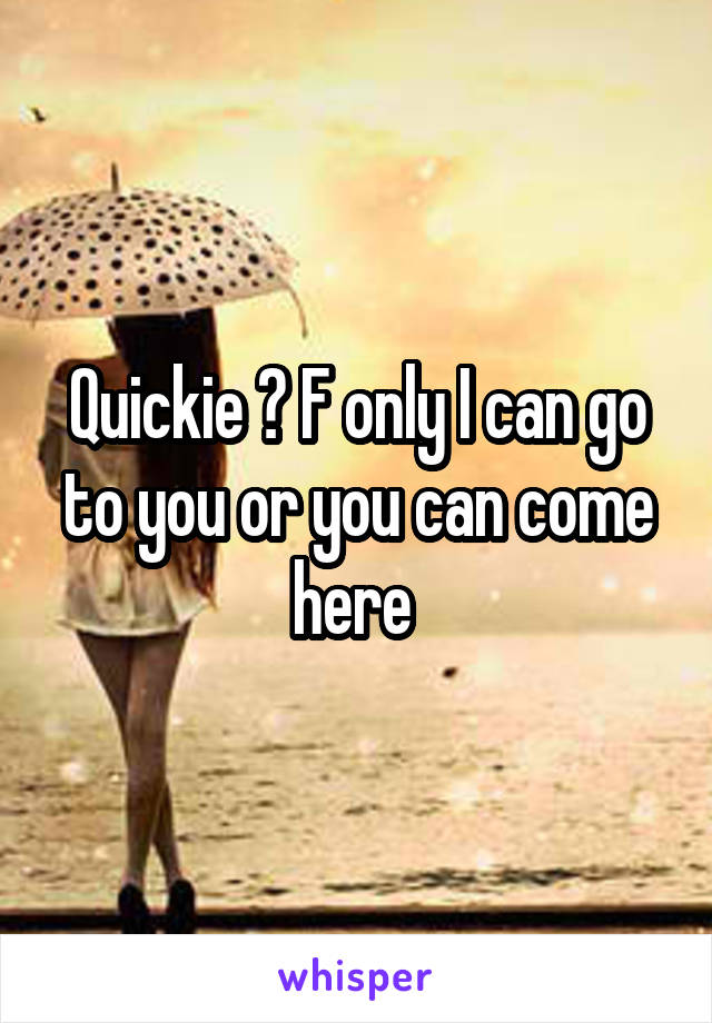 Quickie ? F only I can go to you or you can come here