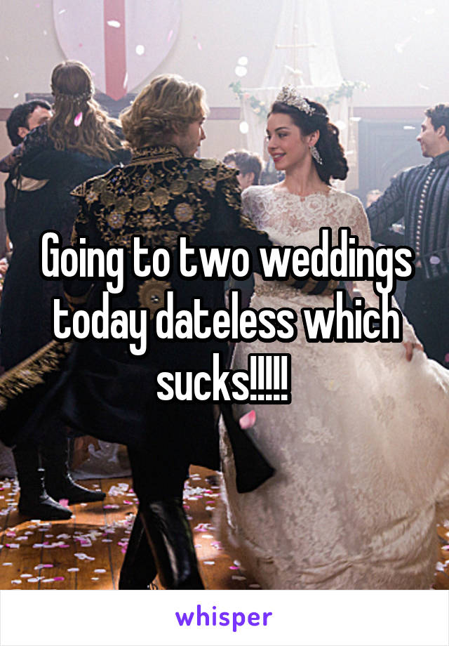 Going to two weddings today dateless which sucks!!!!!