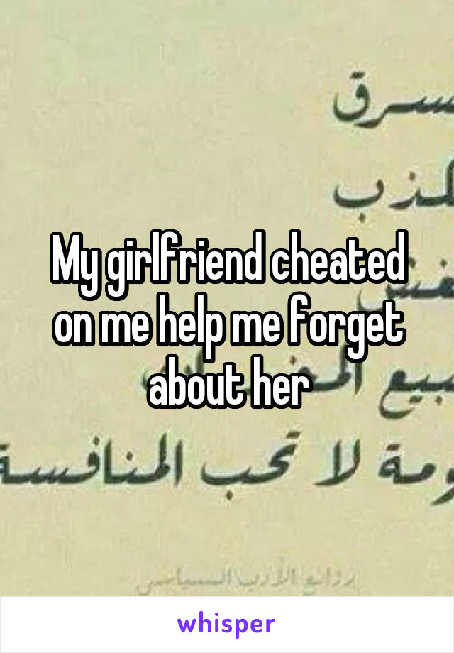 My girlfriend cheated on me help me forget about her