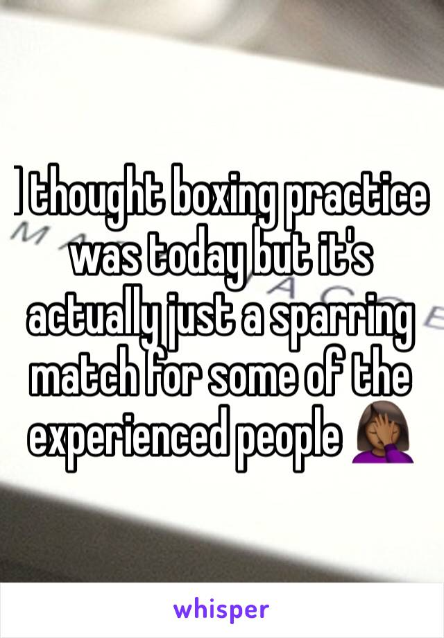 I thought boxing practice was today but it's actually just a sparring match for some of the experienced people 🤦🏾‍♀️