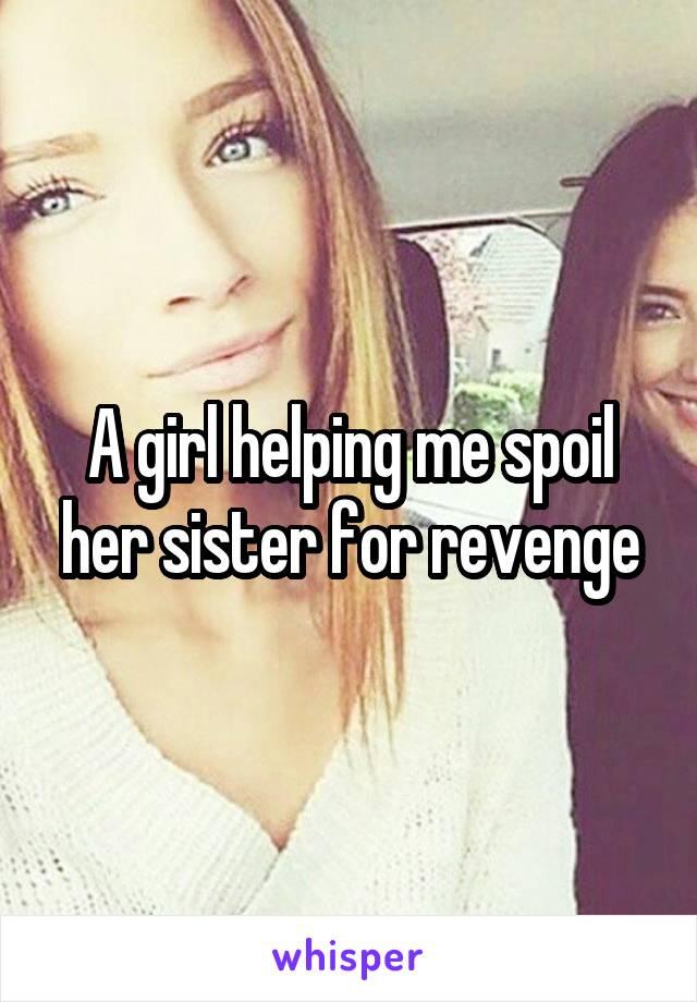 A girl helping me spoil her sister for revenge