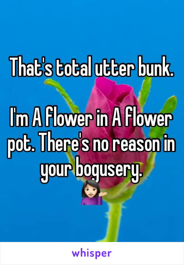 That's total utter bunk.  I'm A flower in A flower pot. There's no reason in your bogusery.  💁🏻