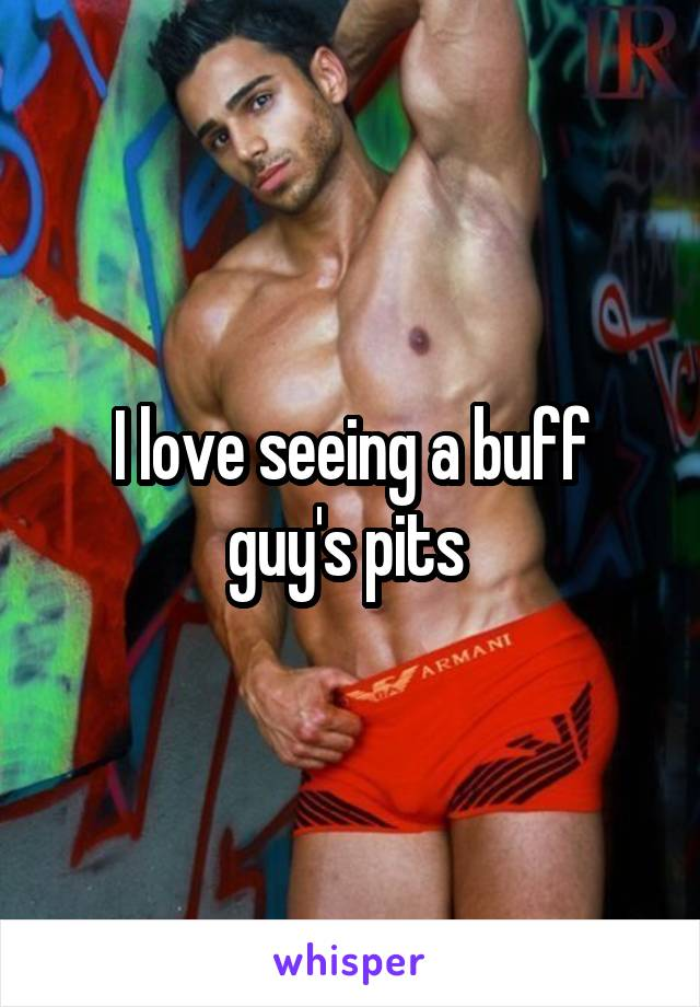 I love seeing a buff guy's pits