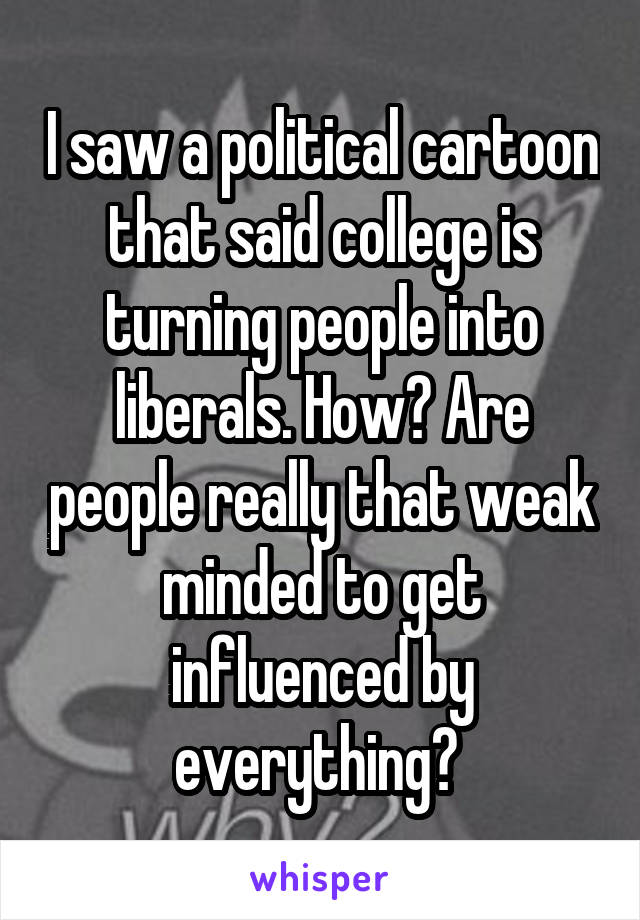 I saw a political cartoon that said college is turning people into liberals. How? Are people really that weak minded to get influenced by everything?