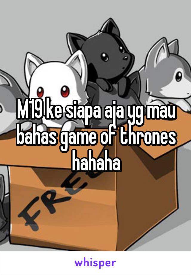 M19 ke siapa aja yg mau bahas game of thrones hahaha