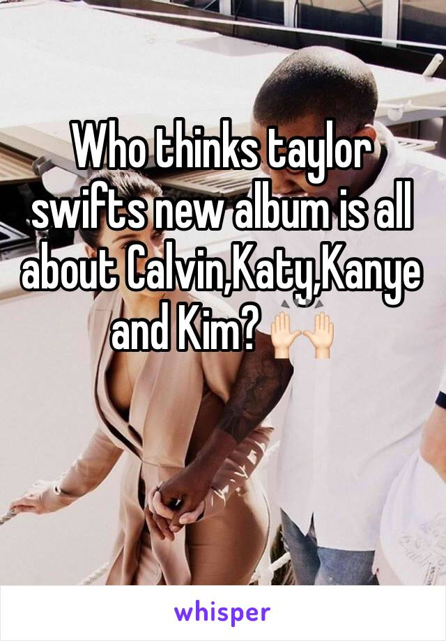 Who thinks taylor swifts new album is all about Calvin,Katy,Kanye and Kim? 🙌🏻