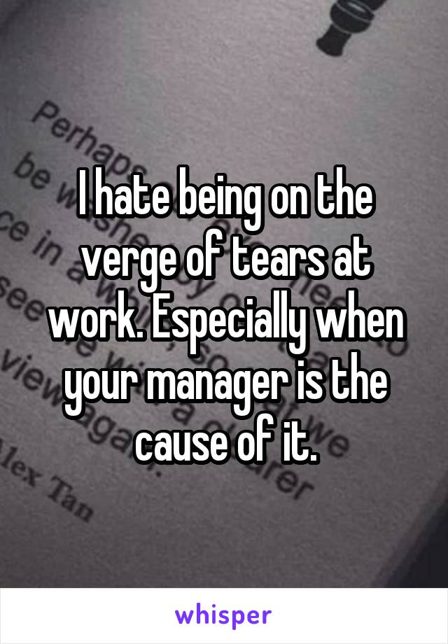 I hate being on the verge of tears at work. Especially when your manager is the cause of it.