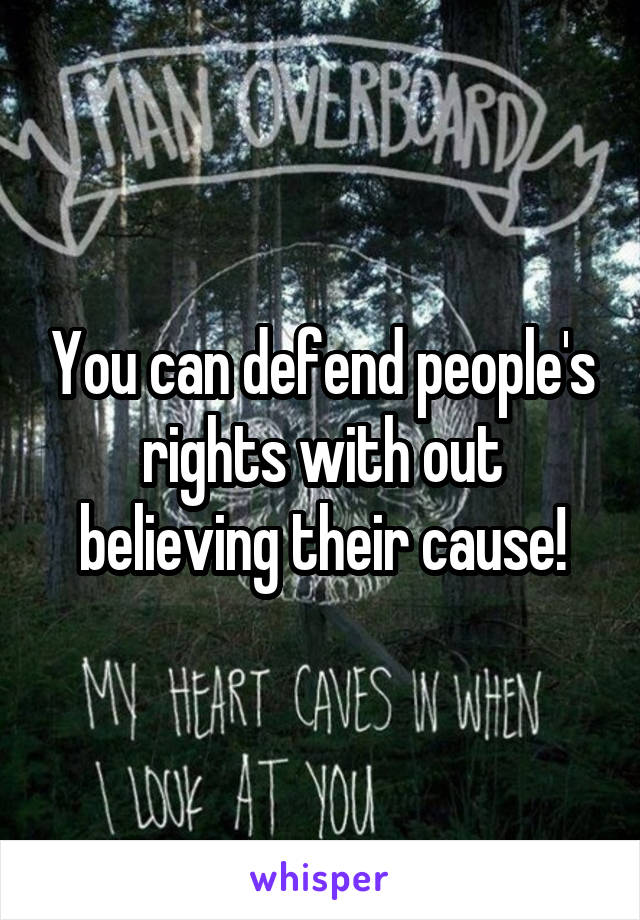 You can defend people's rights with out believing their cause!