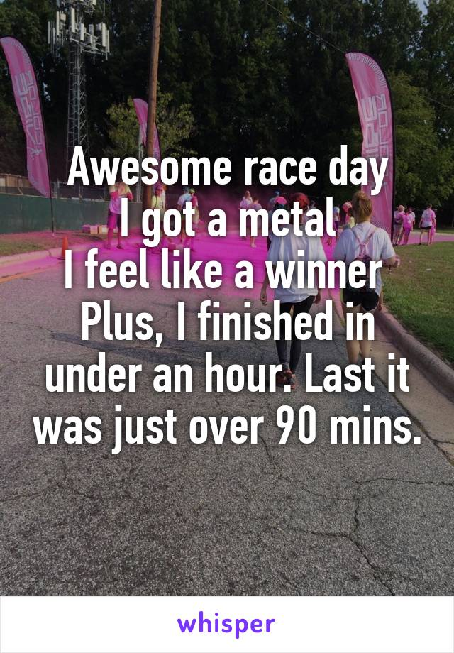 Awesome race day I got a metal I feel like a winner  Plus, I finished in under an hour. Last it was just over 90 mins.