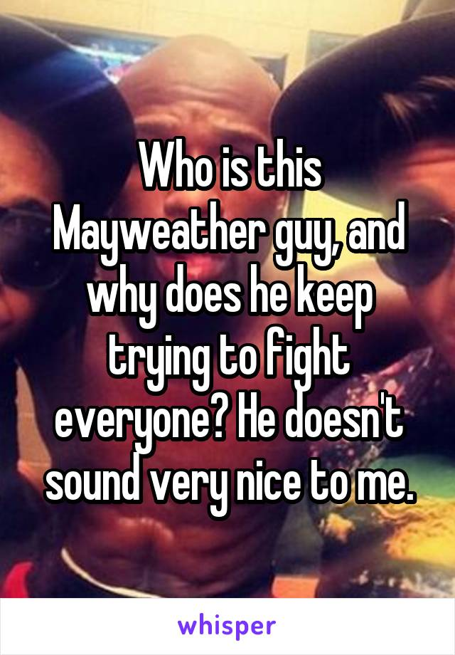 Who is this Mayweather guy, and why does he keep trying to fight everyone? He doesn't sound very nice to me.