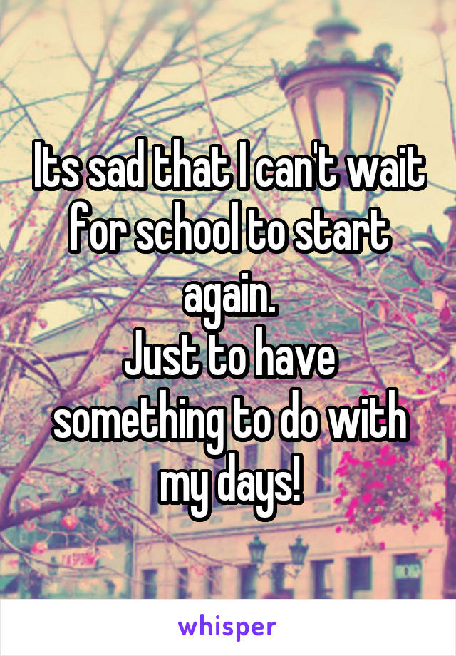 Its sad that I can't wait for school to start again. Just to have something to do with my days!