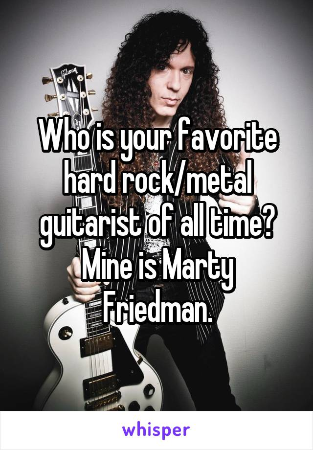 Who is your favorite hard rock/metal guitarist of all time? Mine is Marty Friedman.