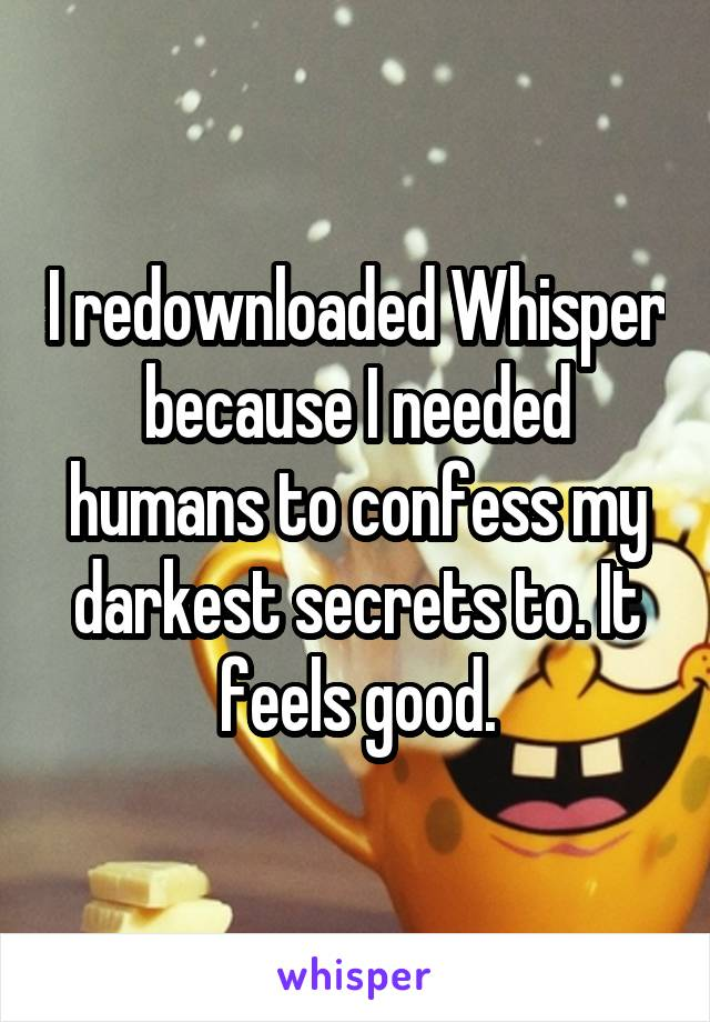 I redownloaded Whisper because I needed humans to confess my darkest secrets to. It feels good.