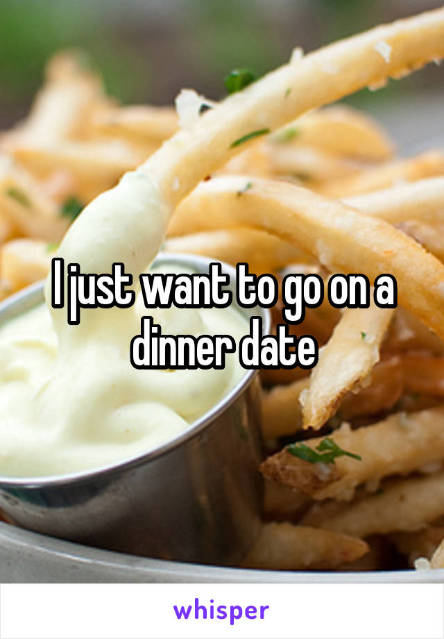 I just want to go on a dinner date